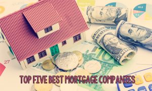 Top Five Best Mortgage Companies – List of the Top Five Best Mortgage Companies