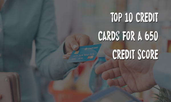 Top 10 Credit Cards for a 650 Credit Score