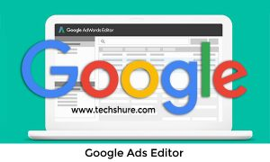Google Ads Editor – Things You Can Do With Google Ads Editor | Easily Create and Edit Ads
